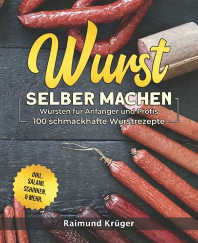 Wurst selber machen Rezeptbuch: Wursten für Anfänger und Profis - 100 schmackhafte Wurstrezepte inkl. Salami, Schinken & mehr (BONUS: leckere Currywurst-Saucen Rezepte)